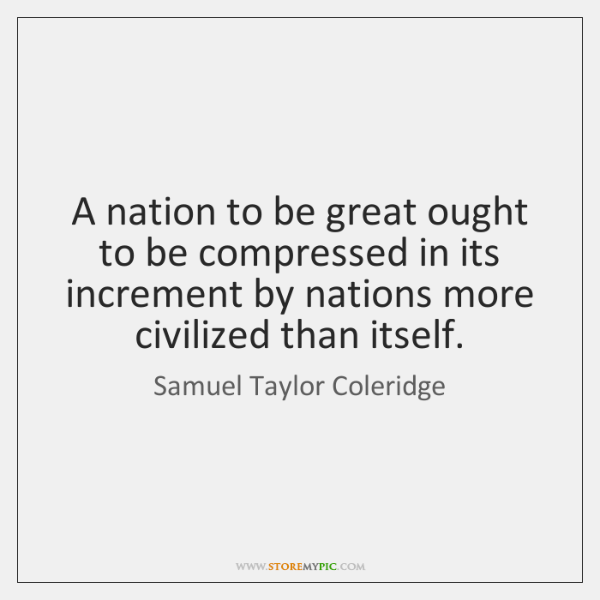 A nation to be great ought to be compressed in its increment ...