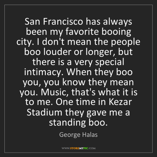 George Halas: San Francisco has always been my favorite booing city....