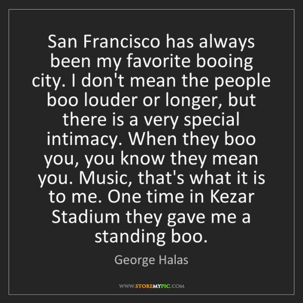 George Halas: San Francisco has always been my favorite booing city....