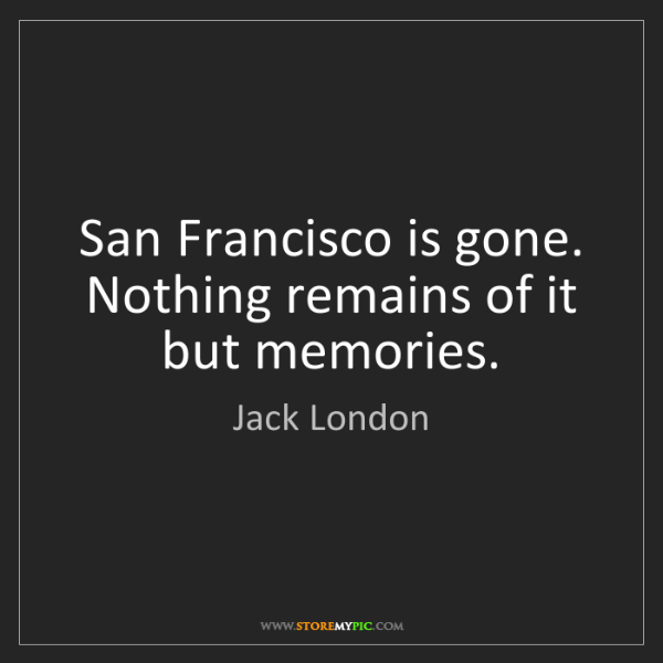 Jack London: San Francisco is gone. Nothing remains of it but memories.