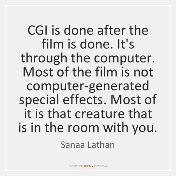 CGI is done after the film is done. It's through the computer. ...