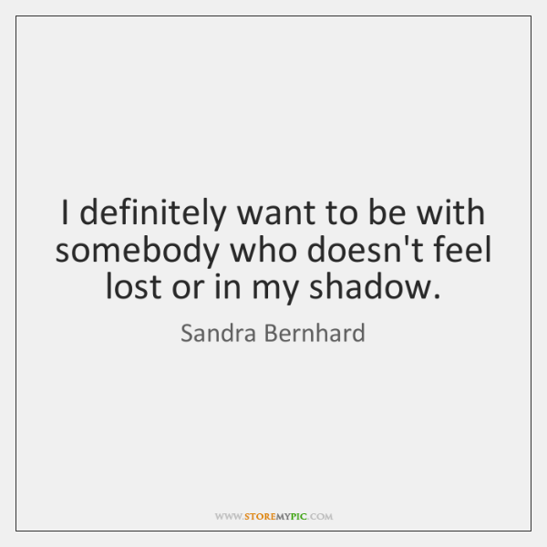 I definitely want to be with somebody who doesn't feel lost or ...
