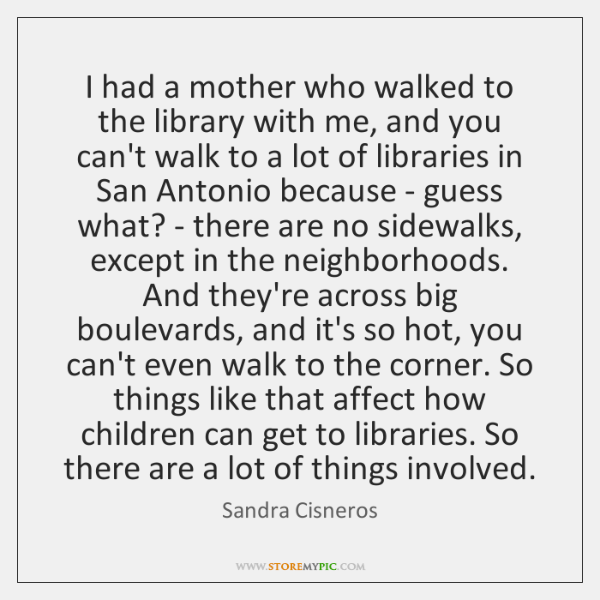 I had a mother who walked to the library with me, and ...