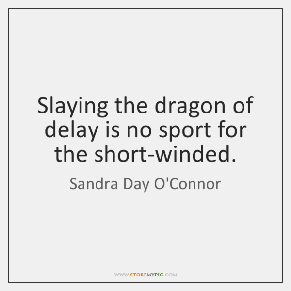 Slaying the dragon of delay is no sport for the short-winded.