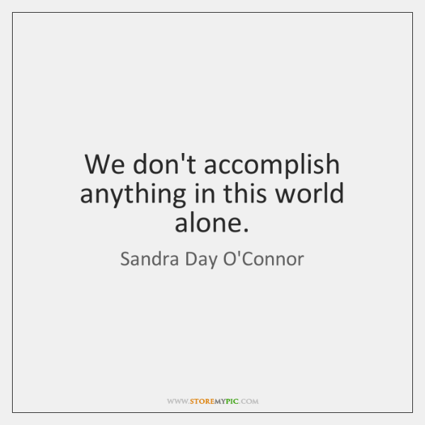 We don't accomplish anything in this world alone.