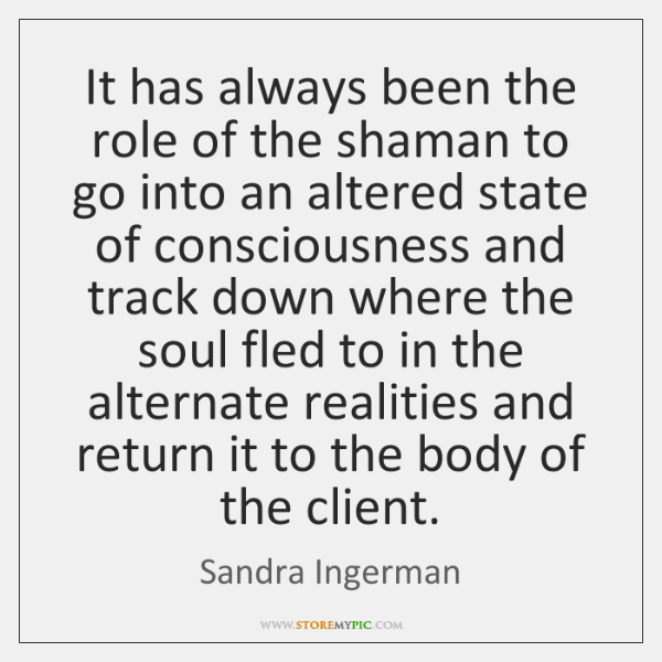 It has always been the role of the shaman to go into ...