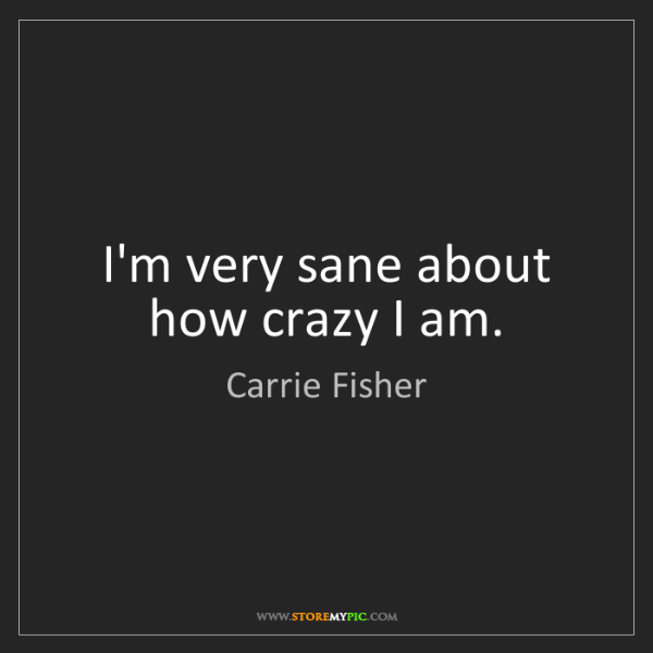 Carrie Fisher: I'm very sane about how crazy I am.