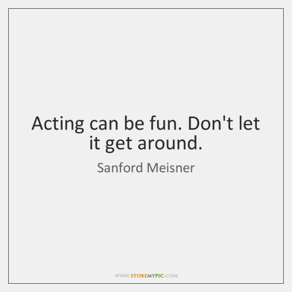 Acting can be fun. Don't let it get around.