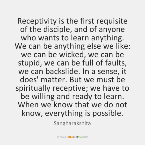 Receptivity is the first requisite of the disciple, and of anyone who ...