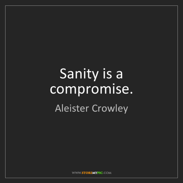 Aleister Crowley: Sanity is a compromise.