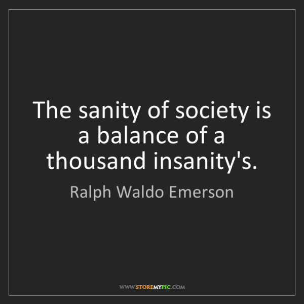 Ralph Waldo Emerson: The sanity of society is a balance of a thousand insanity's.