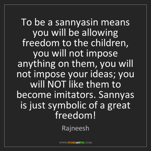 Rajneesh: To be a sannyasin means you will be allowing freedom...
