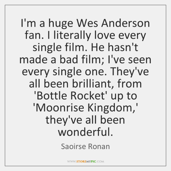 I'm a huge Wes Anderson fan. I literally love every single film. ...