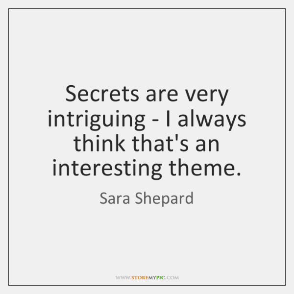 Secrets are very intriguing - I always think that's an interesting theme.
