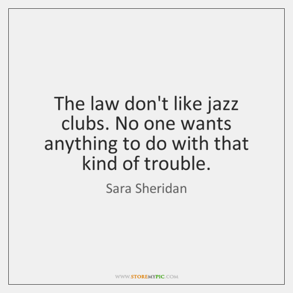 The law don't like jazz clubs. No one wants anything to do ...