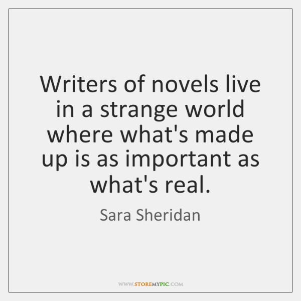 Writers of novels live in a strange world where what's made up ...