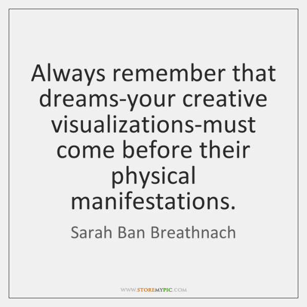 Always remember that dreams-your creative visualizations-must come before their physical manifestati