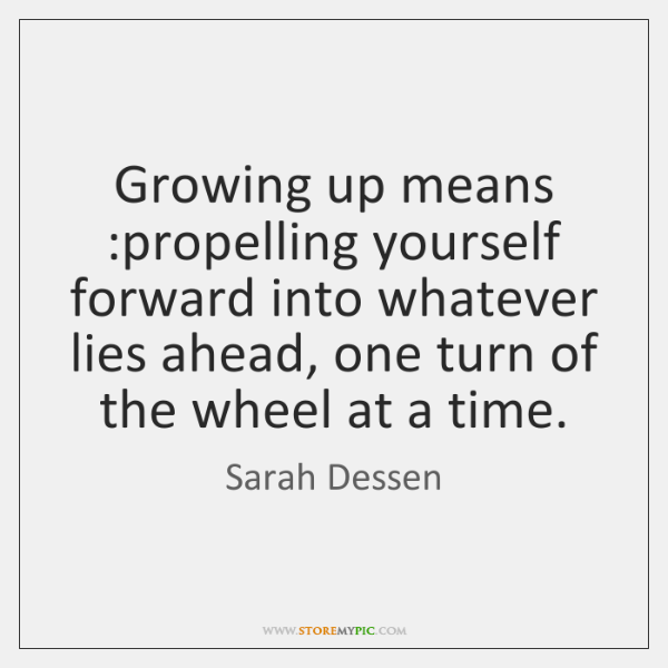Growing up means :propelling yourself forward into whatever lies ahead, one turn ...