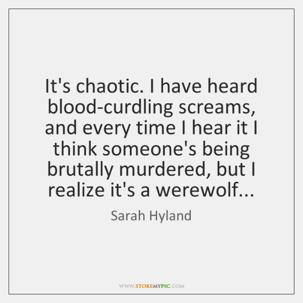 It's chaotic. I have heard blood-curdling screams, and every time I hear ...