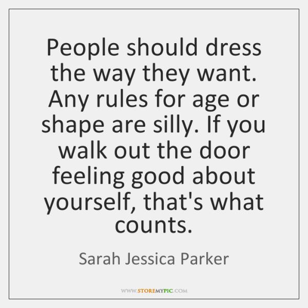 People should dress the way they want. Any rules for age or ...