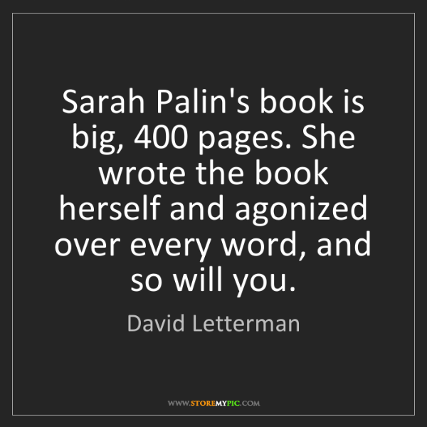 David Letterman: Sarah Palin's book is big, 400 pages. She wrote the book...
