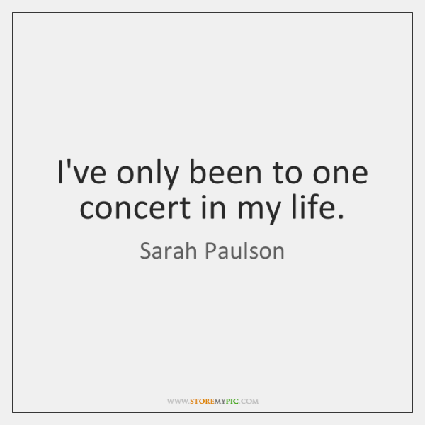 I've only been to one concert in my life.