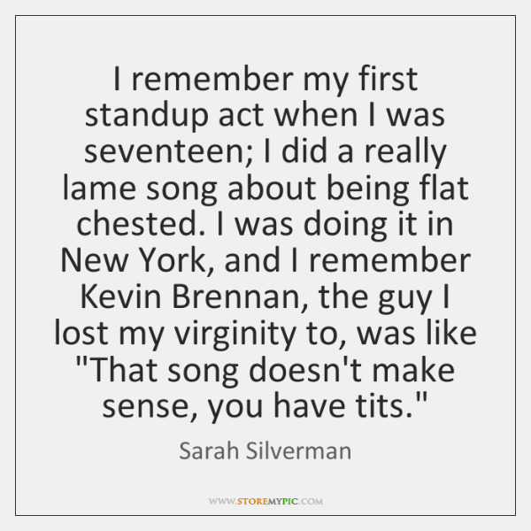 I remember my first standup act when I was seventeen; I did ...