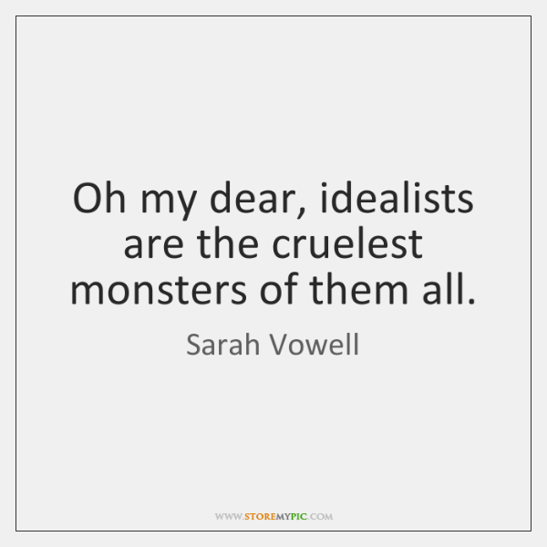 Oh my dear, idealists are the cruelest monsters of them all.