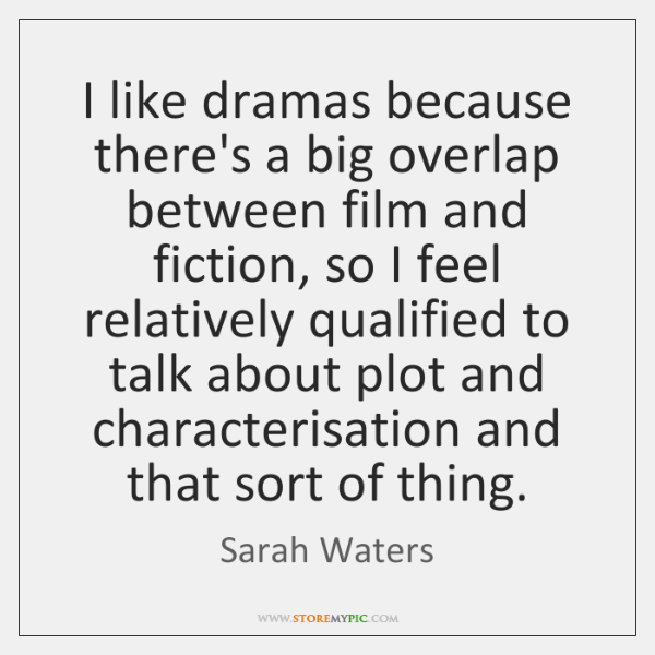 I like dramas because there's a big overlap between film and fiction, ...