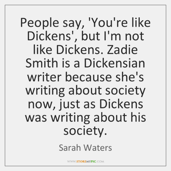 People say, 'You're like Dickens', but I'm not like Dickens. Zadie Smith ...