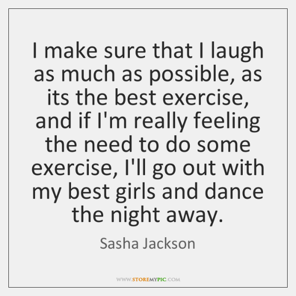 I make sure that I laugh as much as possible, as its ...