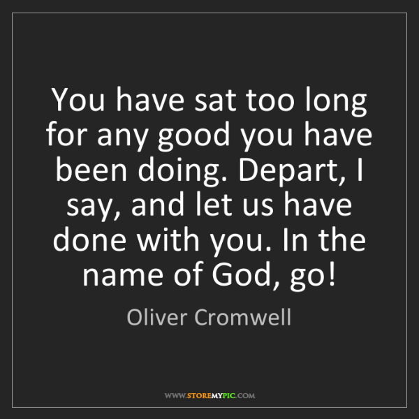Oliver Cromwell: You have sat too long for any good you have been doing....