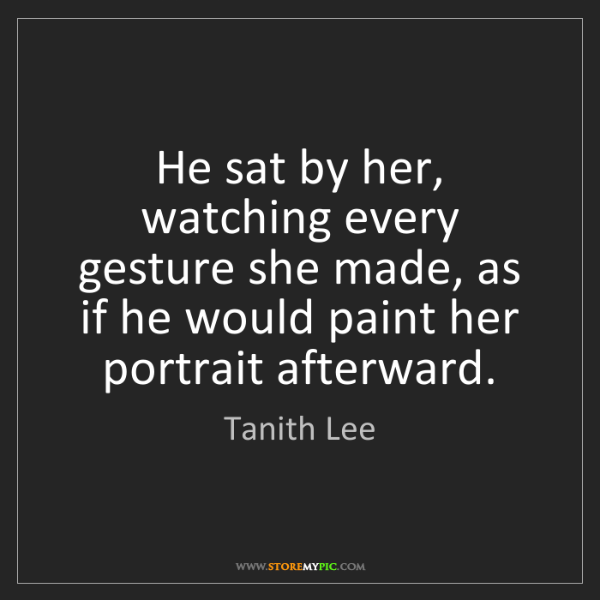 Tanith Lee: He sat by her, watching every gesture she made, as if...