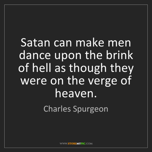 Charles Spurgeon: Satan can make men dance upon the brink of hell as though...