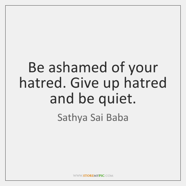 Be ashamed of your hatred. Give up hatred and be quiet.