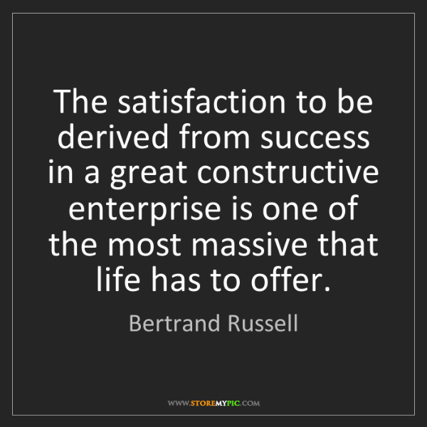 Bertrand Russell: The satisfaction to be derived from success in a great...