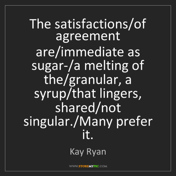 Kay Ryan: The satisfactions/of agreement are/immediate as sugar-/a...