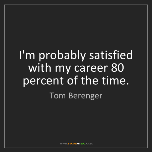Tom Berenger: I'm probably satisfied with my career 80 percent of the...