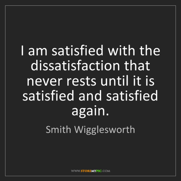 Smith Wigglesworth: I am satisfied with the dissatisfaction that never rests...