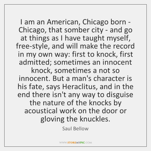 I am an American, Chicago born - Chicago, that somber city - ...