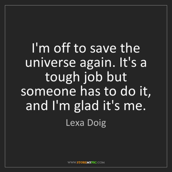 Lexa Doig: I'm off to save the universe again. It's a tough job...