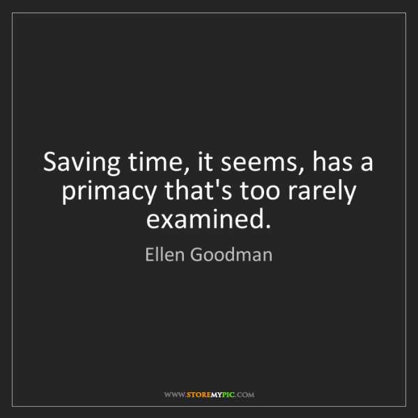 Ellen Goodman: Saving time, it seems, has a primacy that's too rarely...