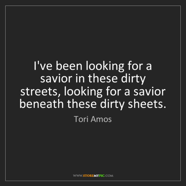 Tori Amos: I've been looking for a savior in these dirty streets,...