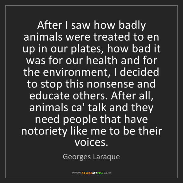 Georges Laraque: After I saw how badly animals were treated to en up in...