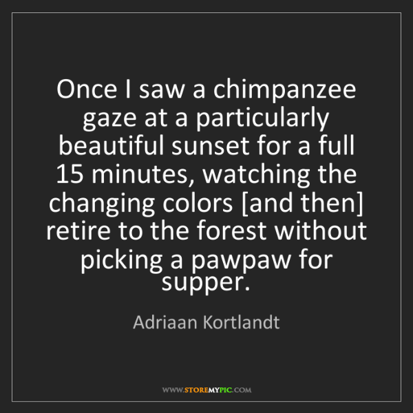 Adriaan Kortlandt: Once I saw a chimpanzee gaze at a particularly beautiful...