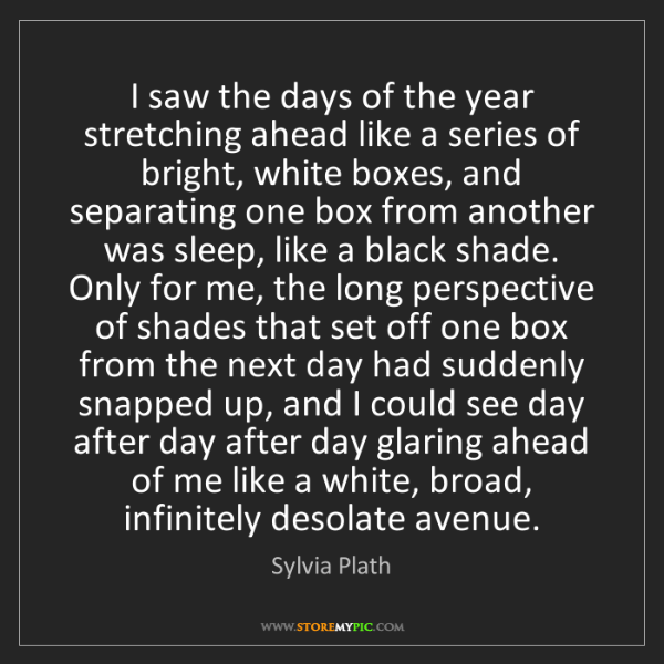 Sylvia Plath: I saw the days of the year stretching ahead like a series...
