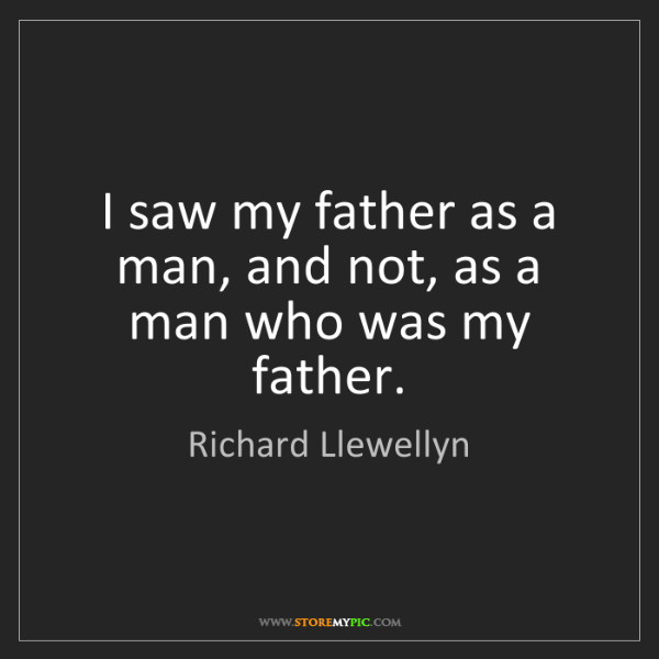 Richard Llewellyn: I saw my father as a man, and not, as a man who was my...