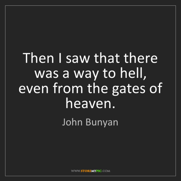 John Bunyan: Then I saw that there was a way to hell, even from the...