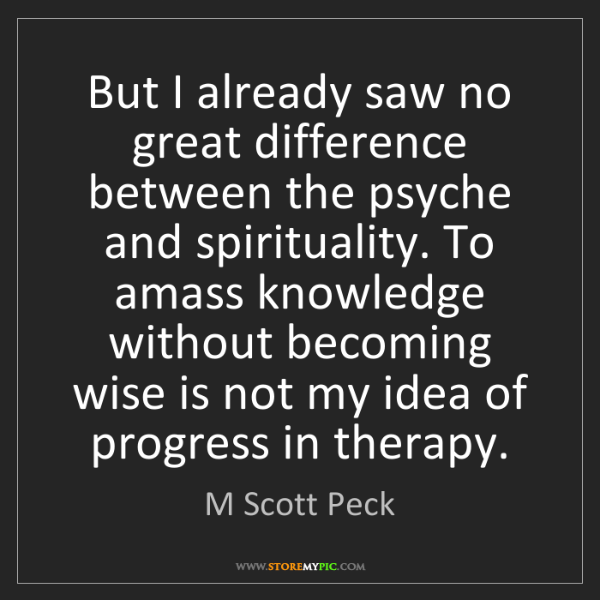 M Scott Peck: But I already saw no great difference between the psyche...
