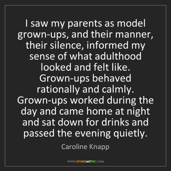 Caroline Knapp: I saw my parents as model grown-ups, and their manner,...